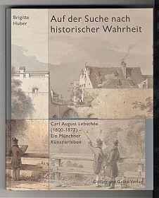 Brigitte Huber: Auf der Suche nach historischer Wahrheit. Carl August Lebschee (1800 - 1877). - Ein Münchner Künstlerleben. - Dölling und Galitz, 2000 - Antiquariat Joseph Steutzger - https://ankauf-buecher-muenchen.de